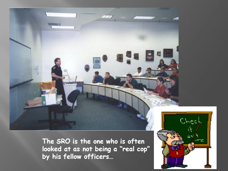 The SRO is the one who is often looked at as not being a real cop by his fellow officers…
