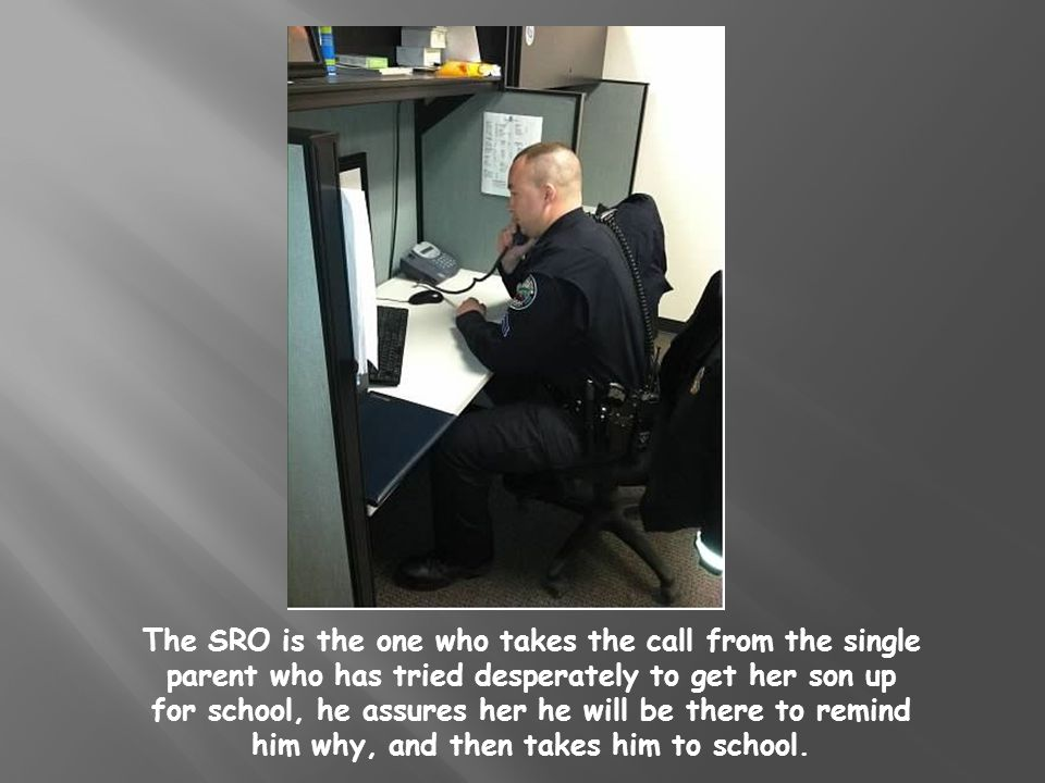 The SRO is the one who takes the call from the single parent who has tried desperately to get her son up for school, he assures her he will be there to remind him why, and then takes him to school.