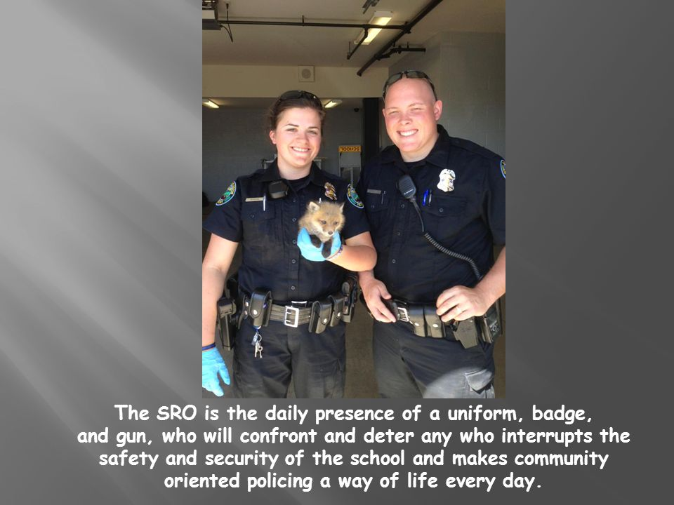 The SRO is the daily presence of a uniform, badge, and gun, who will confront and deter any who interrupts the safety and security of the school and makes community oriented policing a way of life every day.