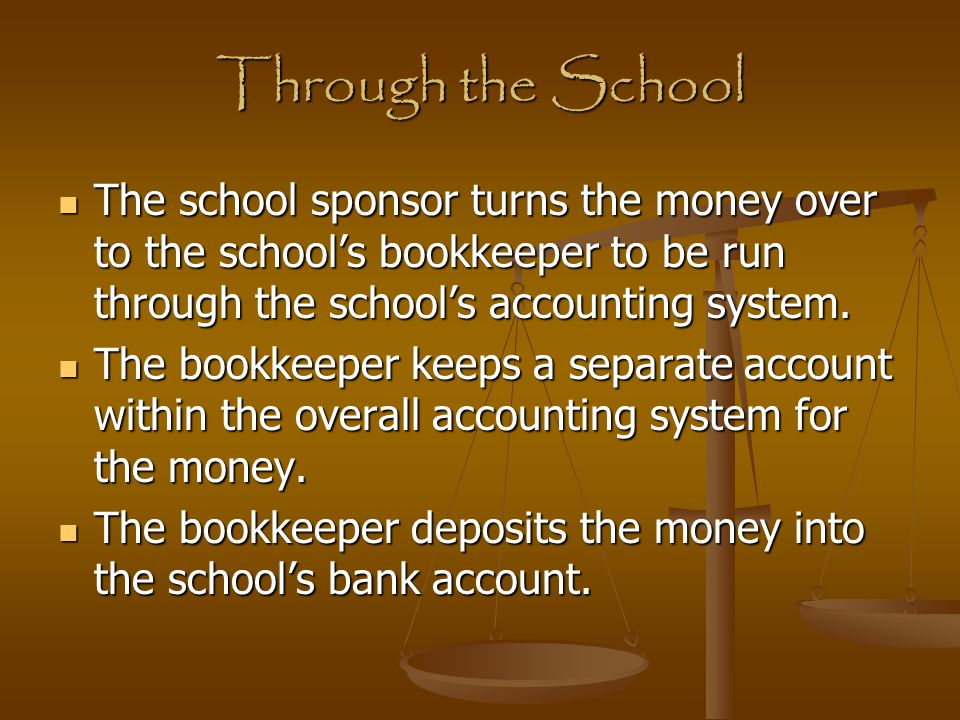 Through the School The school sponsor turns the money over to the school's bookkeeper to be run through the school's accounting system.