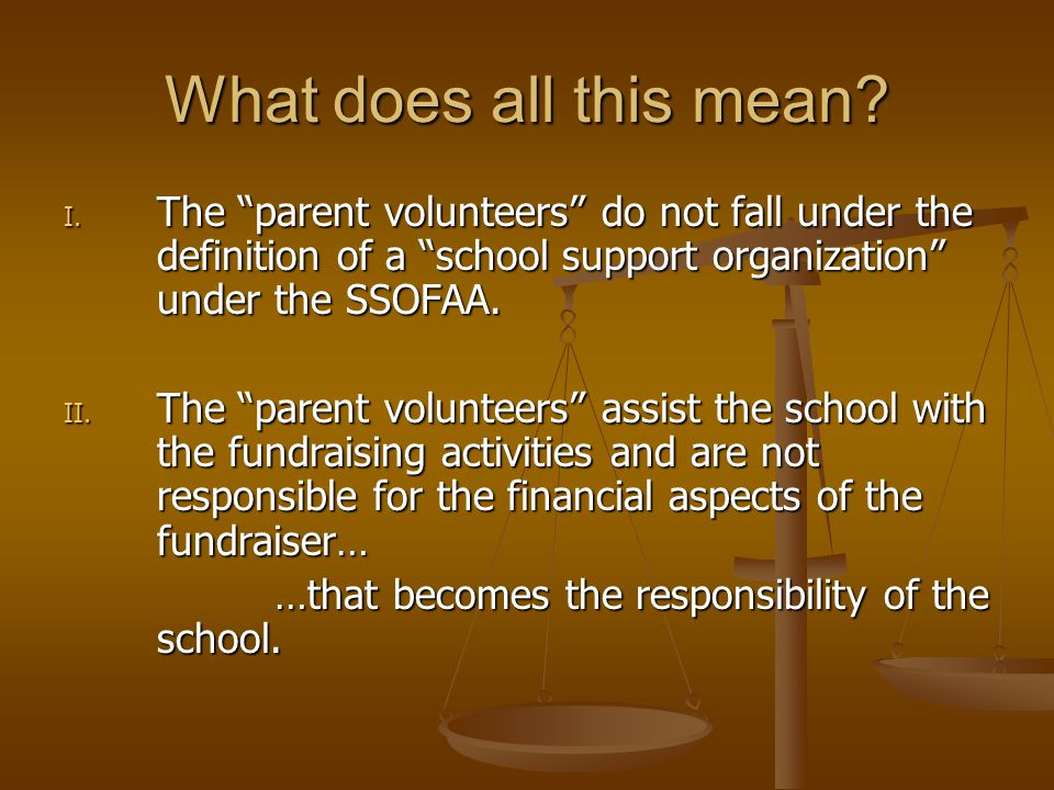 What does all this mean The parent volunteers do not fall under the definition of a school support organization under the SSOFAA.