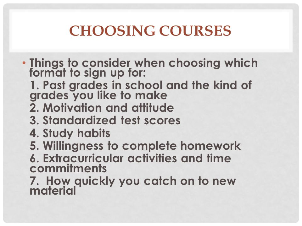 Choosing Courses Things to consider when choosing which format to sign up for: 1. Past grades in school and the kind of grades you like to make.