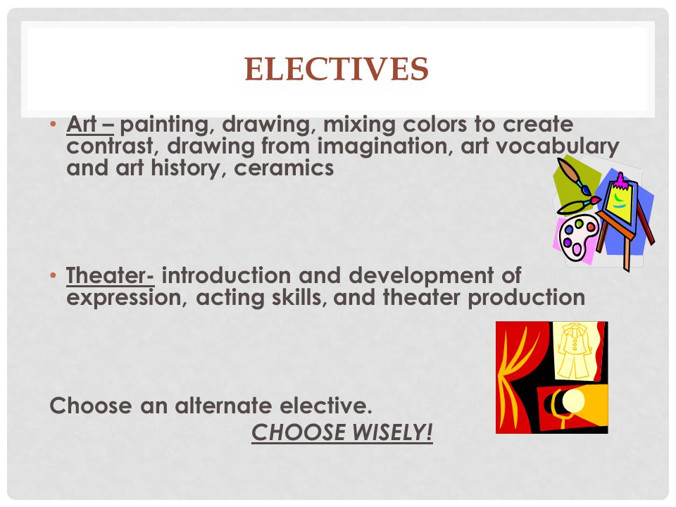 Electives Art – painting, drawing, mixing colors to create contrast, drawing from imagination, art vocabulary and art history, ceramics.