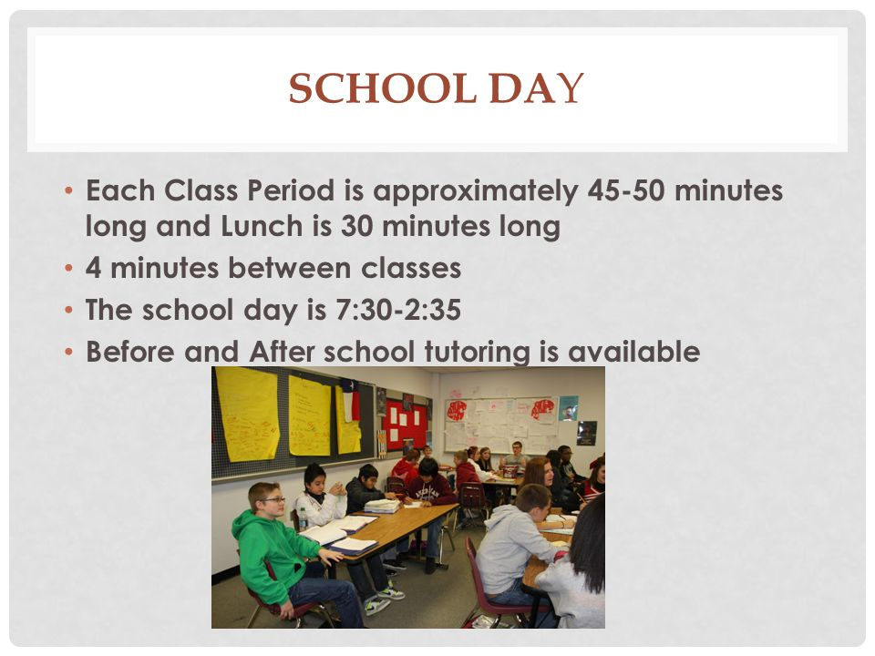 School Day Each Class Period is approximately 45-50 minutes long and Lunch is 30 minutes long. 4 minutes between classes.