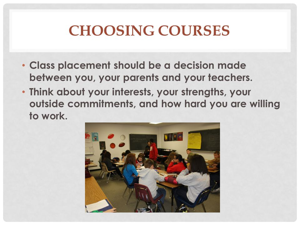 Choosing Courses Class placement should be a decision made between you, your parents and your teachers.