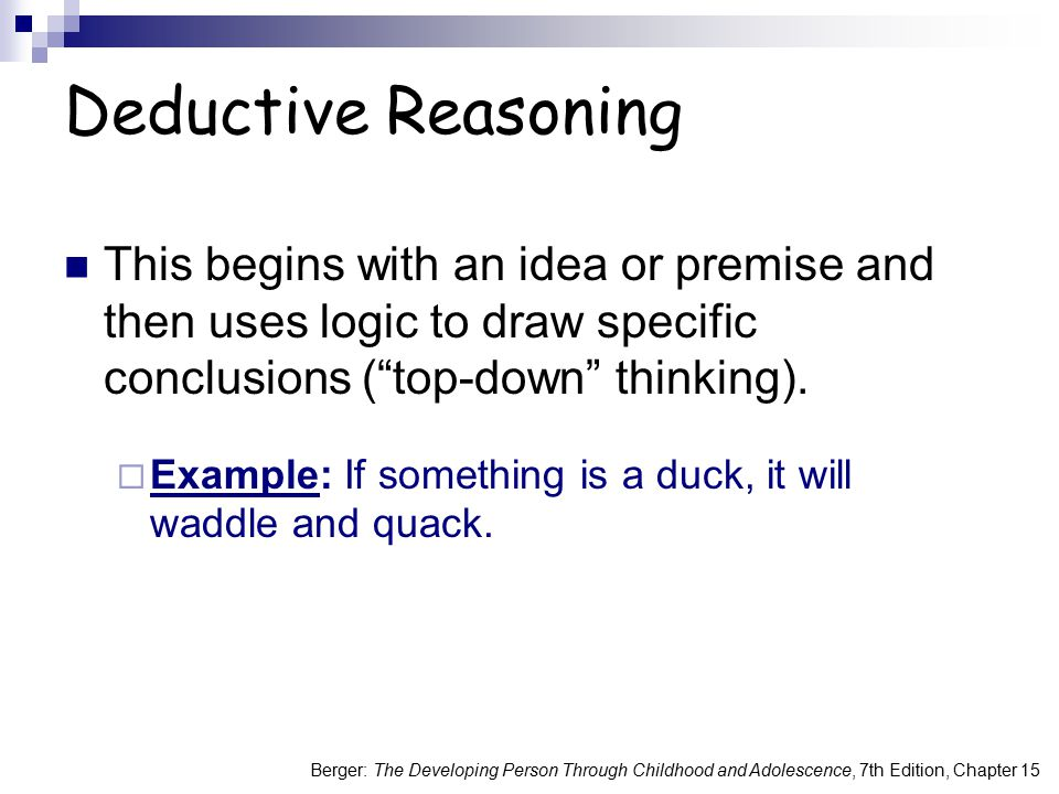 Deductive Reasoning This begins with an idea or premise and then uses logic to draw specific conclusions ( top-down thinking).