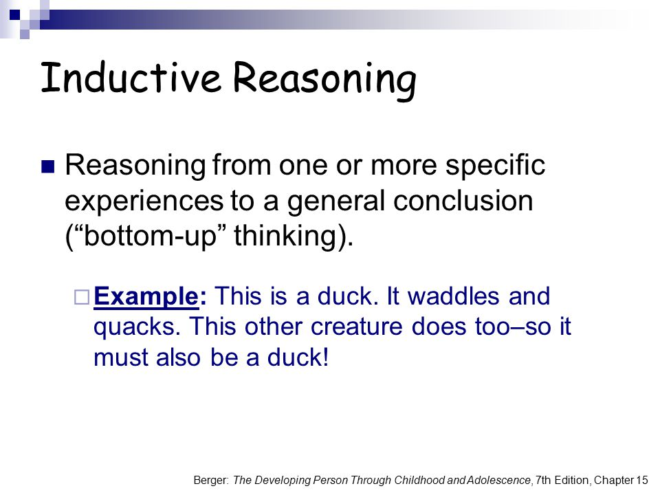 Inductive Reasoning Reasoning from one or more specific experiences to a general conclusion ( bottom-up thinking).
