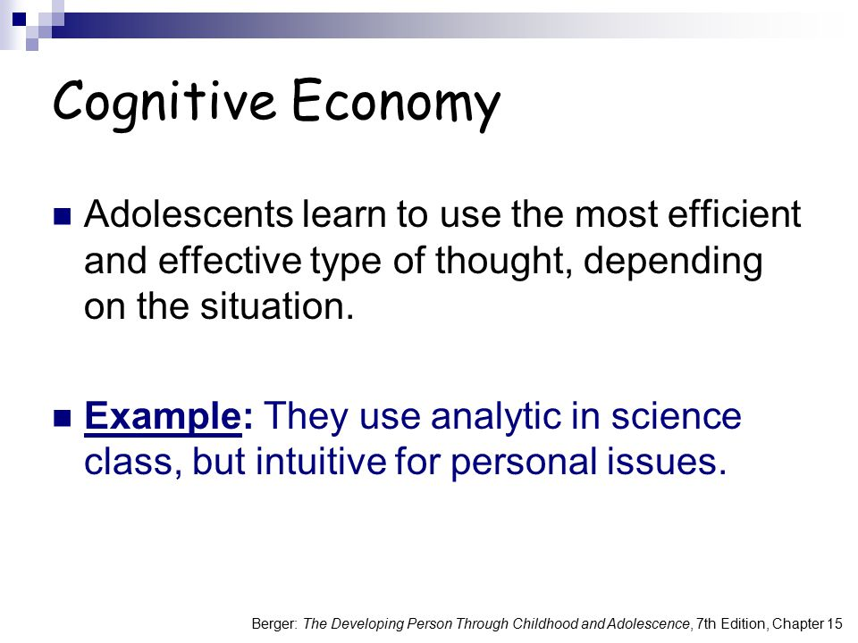 Cognitive Economy Adolescents learn to use the most efficient and effective type of thought, depending on the situation.