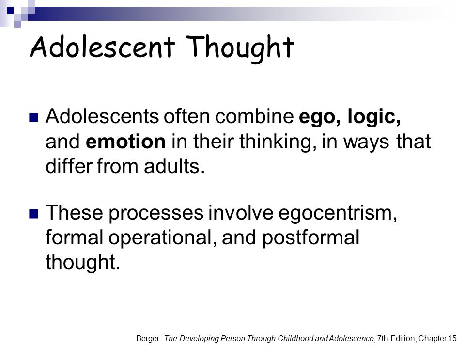 Adolescent Thought Adolescents often combine ego, logic, and emotion in their thinking, in ways that differ from adults.