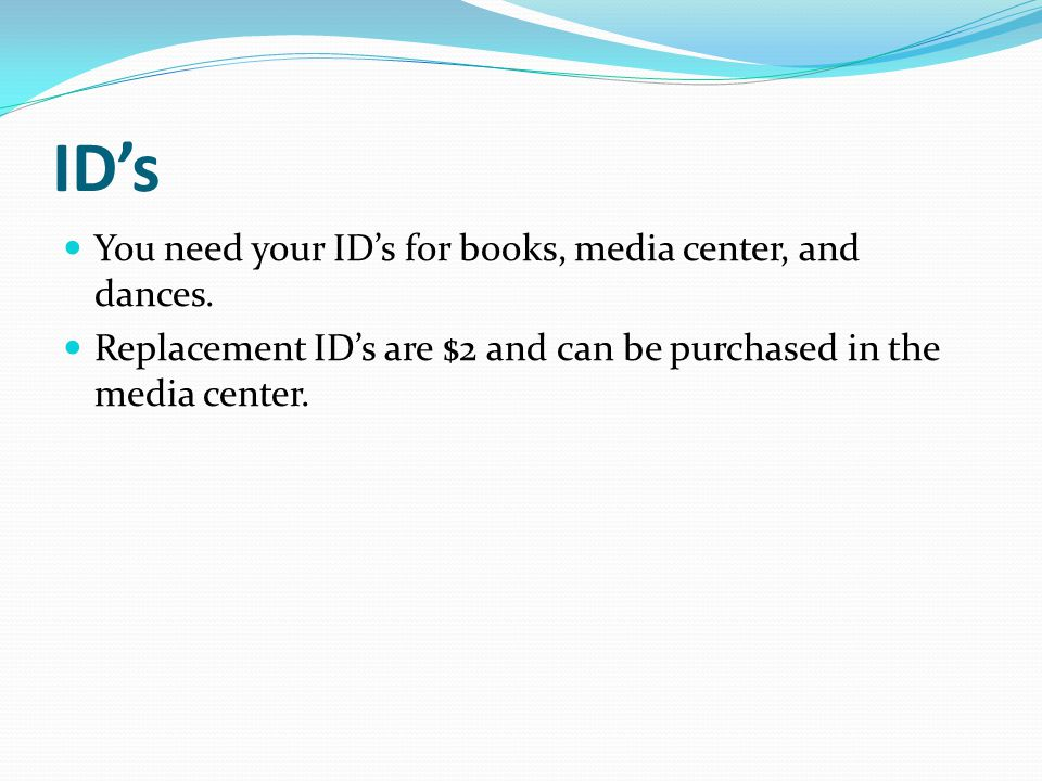 ID's You need your ID's for books, media center, and dances.