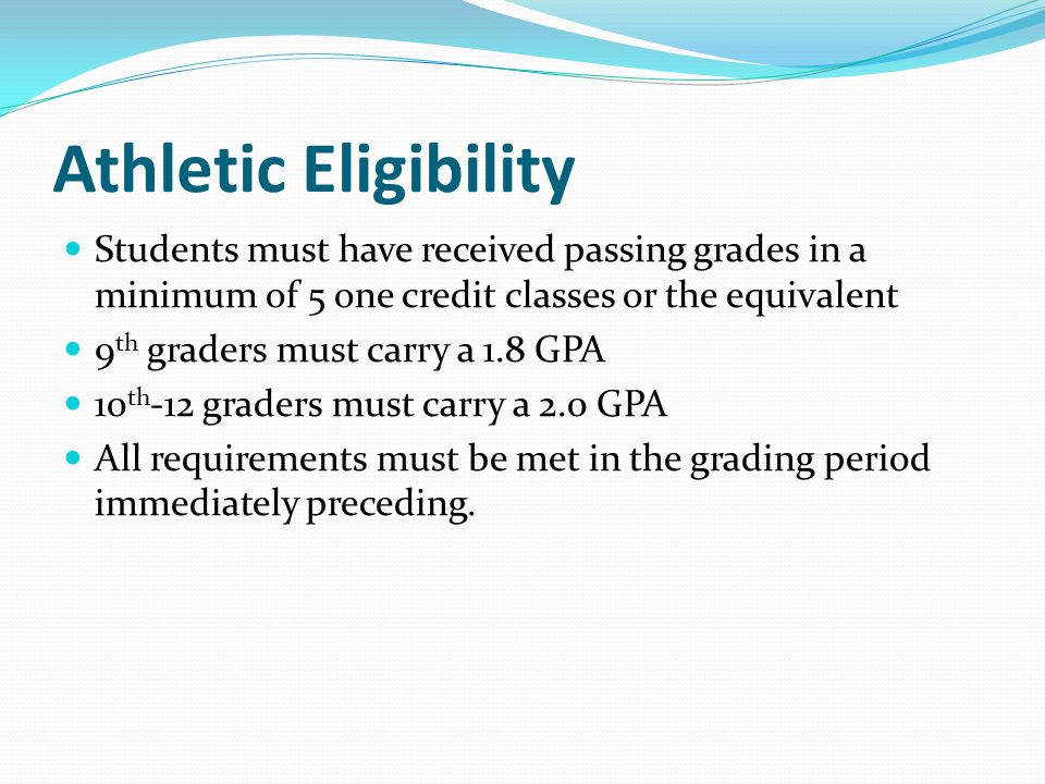 Athletic Eligibility Students must have received passing grades in a minimum of 5 one credit classes or the equivalent.