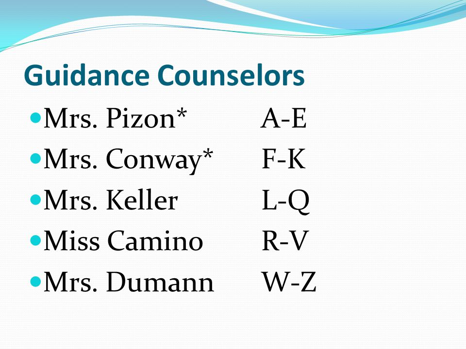 Guidance Counselors Mrs. Pizon* A-E Mrs. Conway* F-K Mrs. Keller L-Q