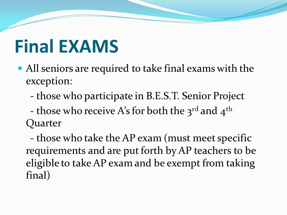 Final EXAMS All seniors are required to take final exams with the exception: - those who participate in B.E.S.T. Senior Project.