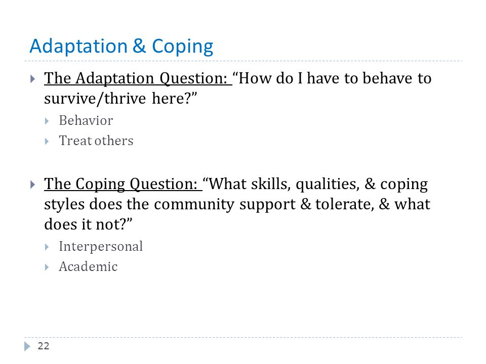Adaptation & Coping The Adaptation Question: How do I have to behave to survive/thrive here Behavior.