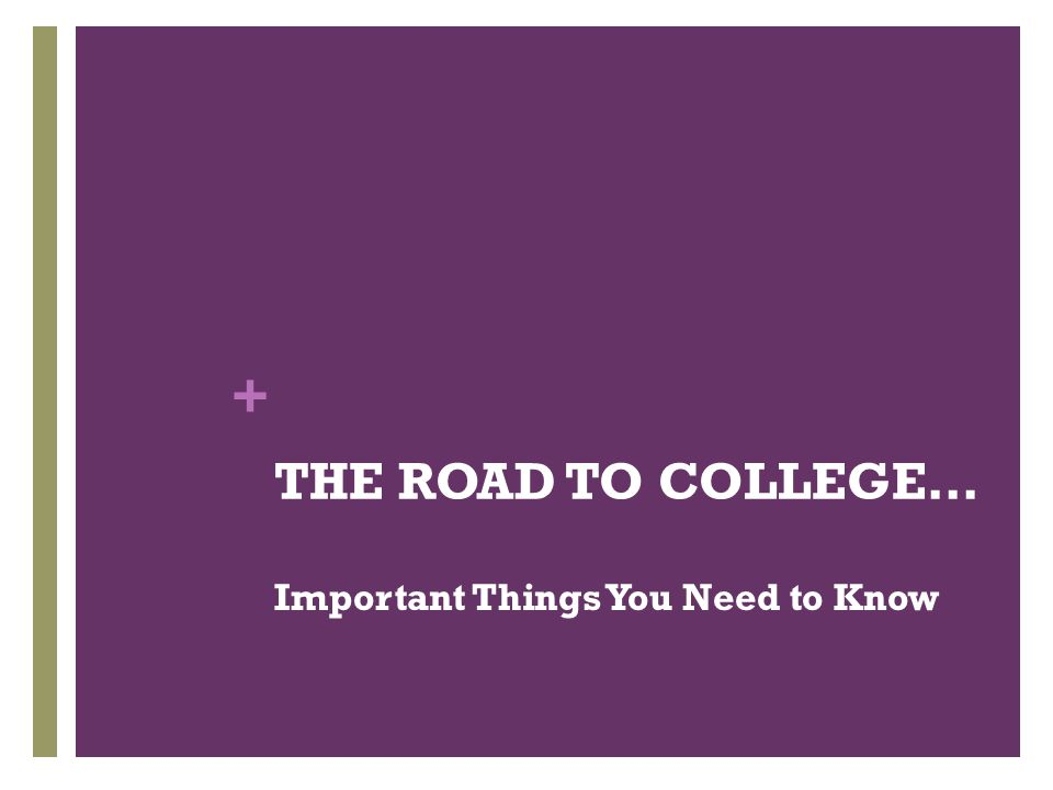 THE ROAD TO COLLEGE… Important Things You Need to Know