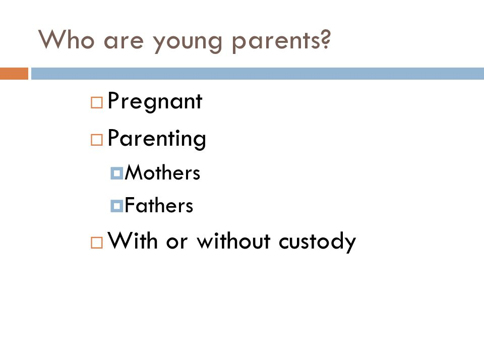 Who are young parents Pregnant Parenting With or without custody