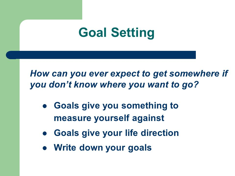 Goal Setting How can you ever expect to get somewhere if you don't know where you want to go Goals give you something to measure yourself against.