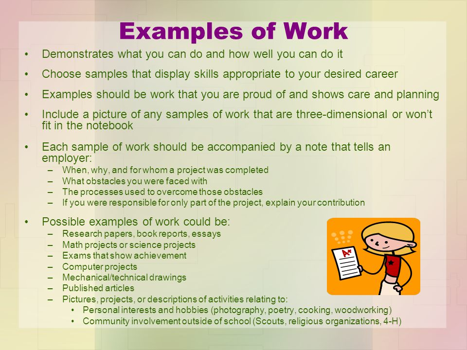 Examples of Work Demonstrates what you can do and how well you can do it. Choose samples that display skills appropriate to your desired career.