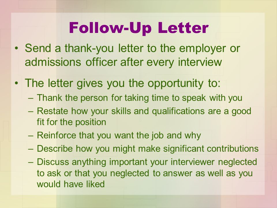 Follow-Up Letter Send a thank-you letter to the employer or admissions officer after every interview.