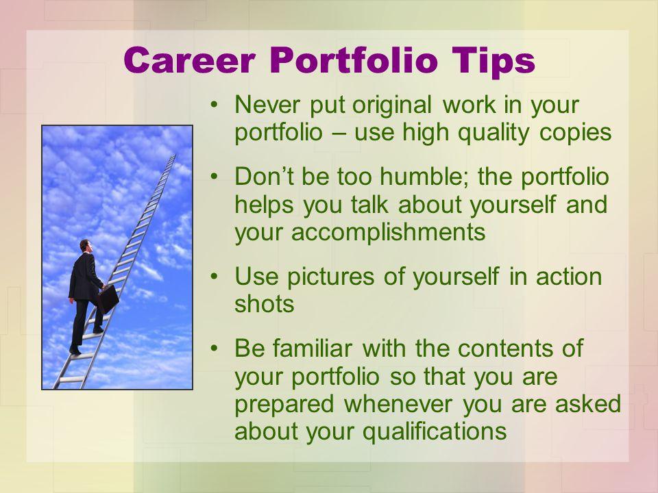 Career Portfolio Tips Never put original work in your portfolio – use high quality copies.