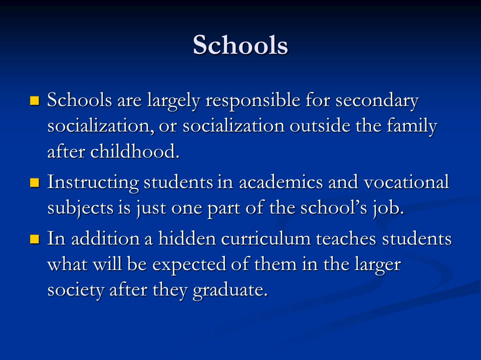 Schools Schools are largely responsible for secondary socialization, or socialization outside the family after childhood.