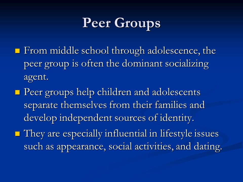 Peer Groups From middle school through adolescence, the peer group is often the dominant socializing agent.