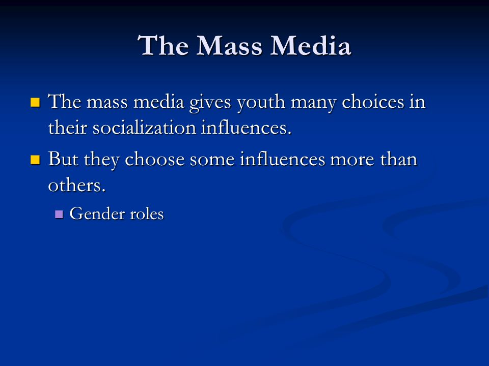 The Mass Media The mass media gives youth many choices in their socialization influences. But they choose some influences more than others.