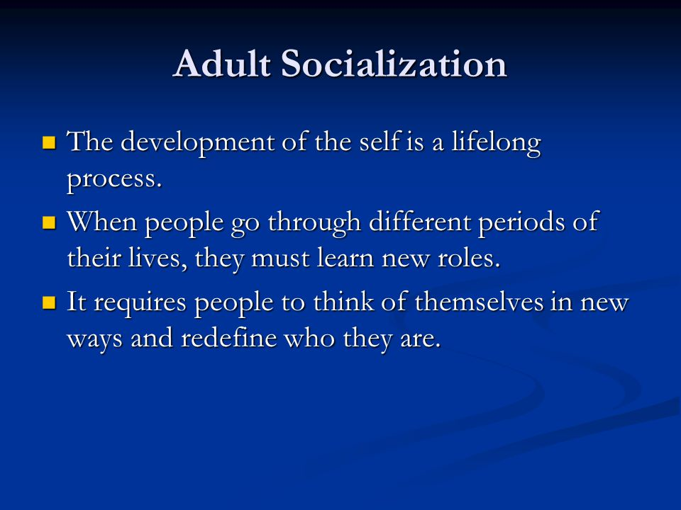 Adult Socialization The development of the self is a lifelong process.
