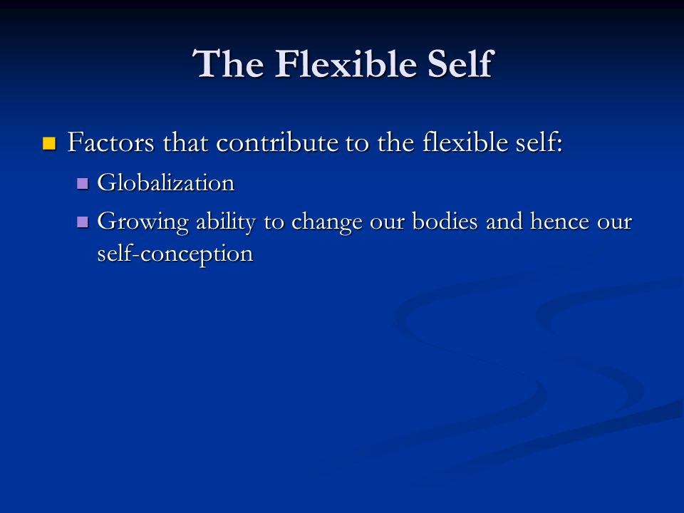 The Flexible Self Factors that contribute to the flexible self: