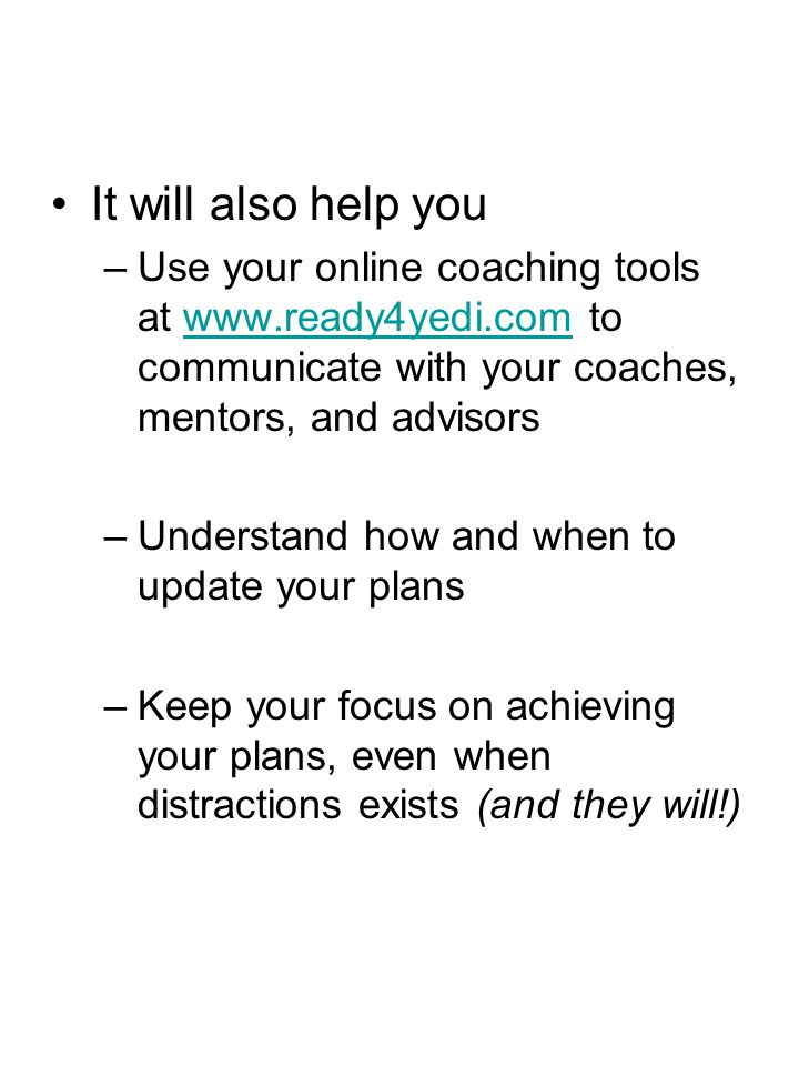 It will also help you Use your online coaching tools at www.ready4yedi.com to communicate with your coaches, mentors, and advisors.