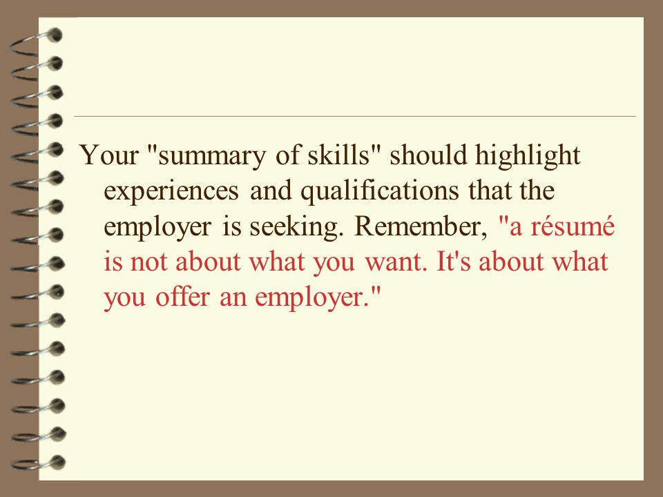 Your summary of skills should highlight experiences and qualifications that the employer is seeking.