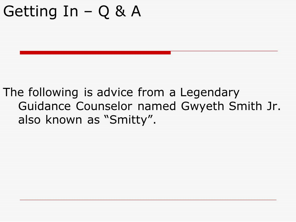 Getting In – Q & A The following is advice from a Legendary Guidance Counselor named Gwyeth Smith Jr.