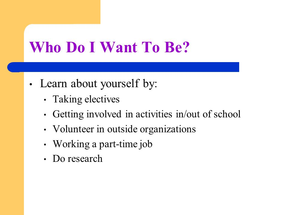 Who Do I Want To Be Learn about yourself by: Taking electives
