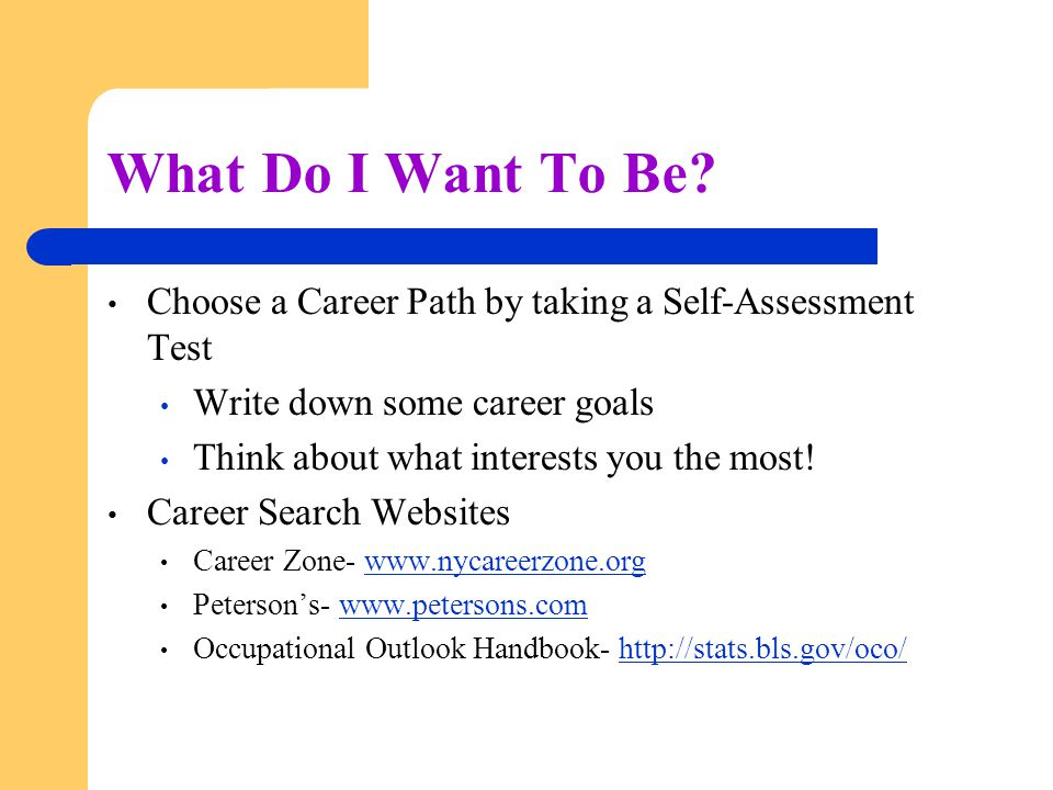 What Do I Want To Be Choose a Career Path by taking a Self-Assessment Test. Write down some career goals.