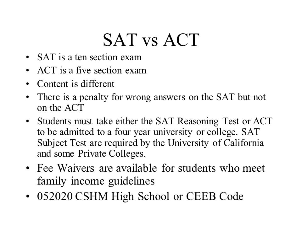 SAT vs ACT SAT is a ten section exam. ACT is a five section exam. Content is different.