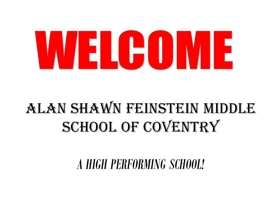 WELCOME ALAN SHAWN FEINSTEIN MIDDLE SCHOOL OF COVENTRY A HIGH PERFORMING SCHOOL!