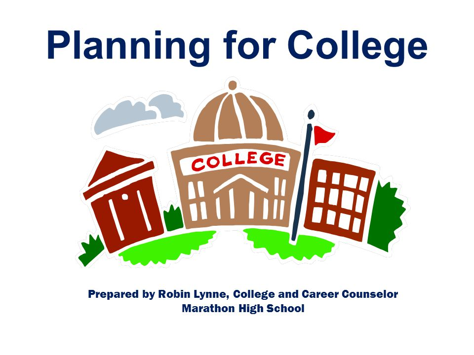 Planning for College Prepared by Robin Lynne, College and Career Counselor Marathon High School