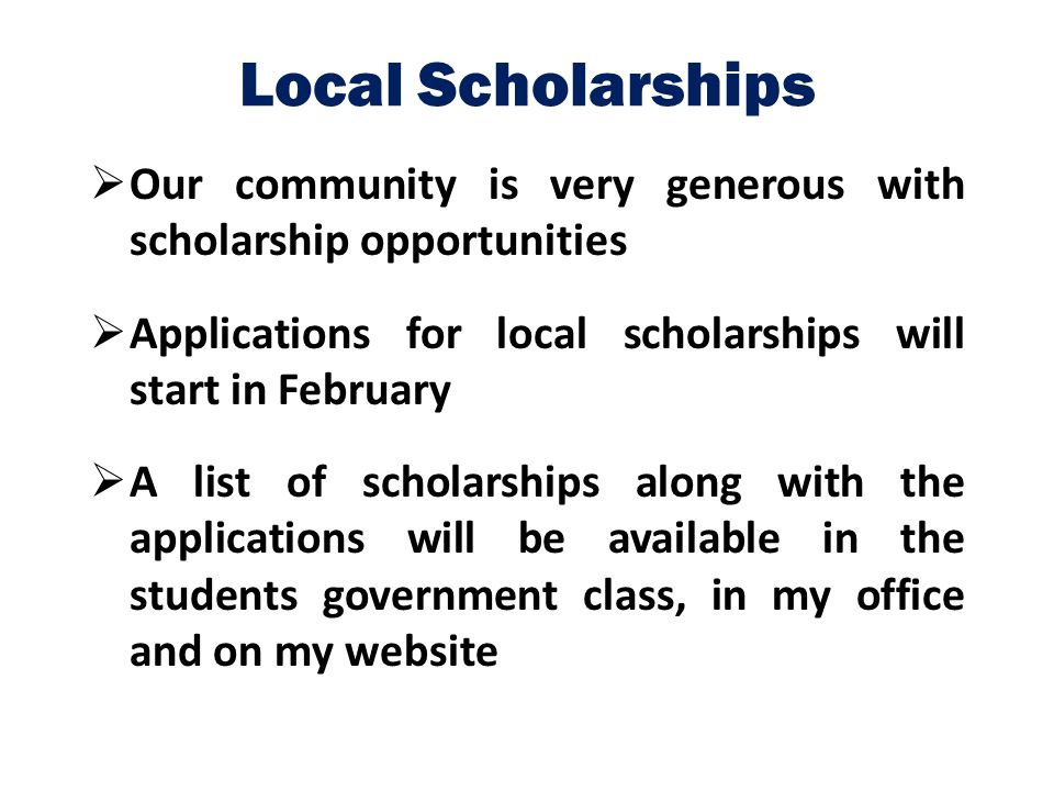 Local Scholarships Our community is very generous with scholarship opportunities. Applications for local scholarships will start in February.