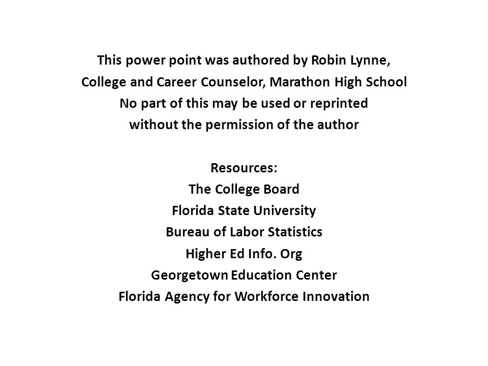 This power point was authored by Robin Lynne, College and Career Counselor, Marathon High School No part of this may be used or reprinted without the permission of the author Resources: The College Board Florida State University Bureau of Labor Statistics Higher Ed Info.