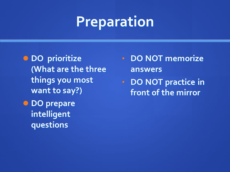 Preparation DO prioritize (What are the three things you most want to say ) DO prepare intelligent questions.