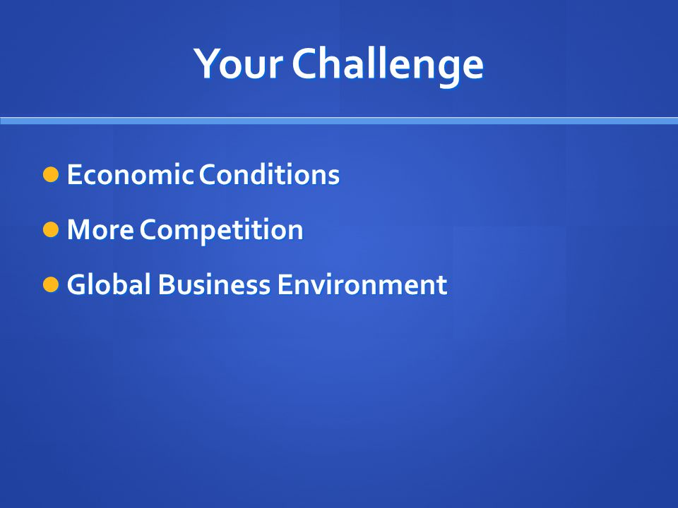 Your Challenge Economic Conditions More Competition