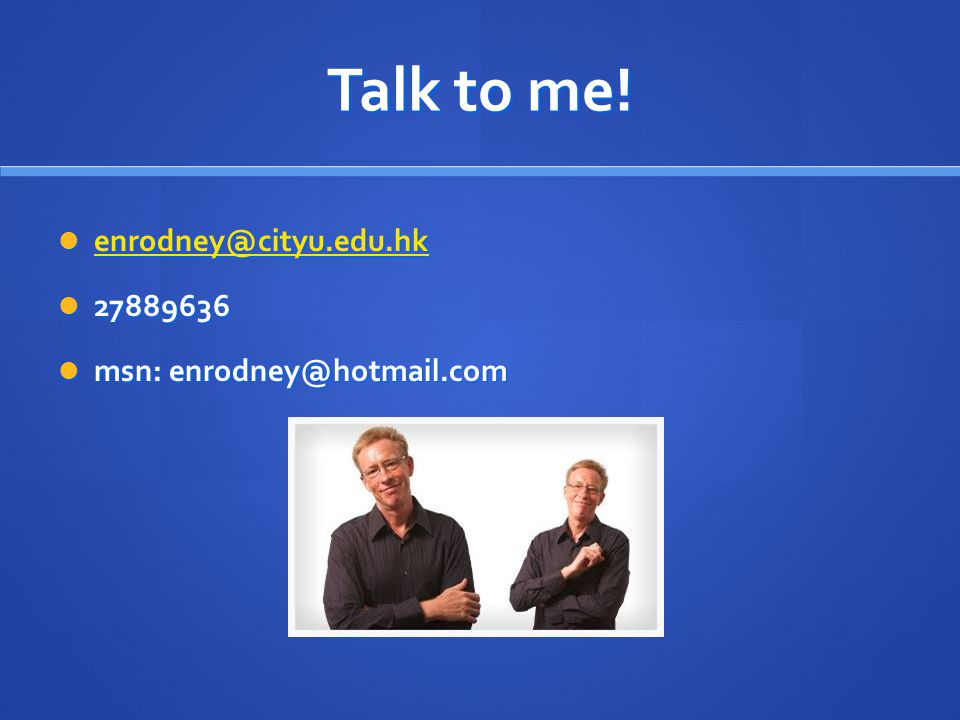 Talk to me! enrodney@cityu.edu.hk 27889636 msn: enrodney@hotmail.com
