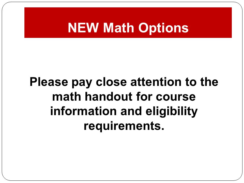 NEW Math Options Please pay close attention to the math handout for course information and eligibility requirements.