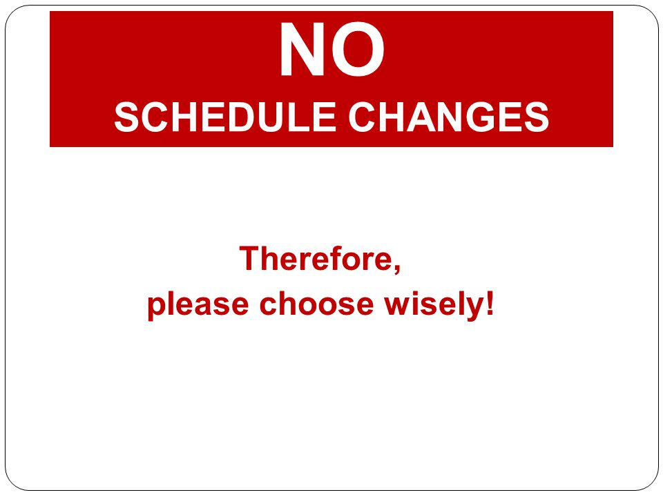 NO SCHEDULE CHANGES Therefore, please choose wisely!