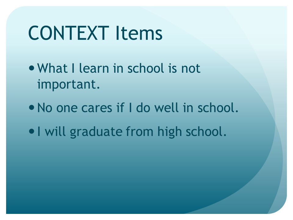 CONTEXT Items What I learn in school is not important.