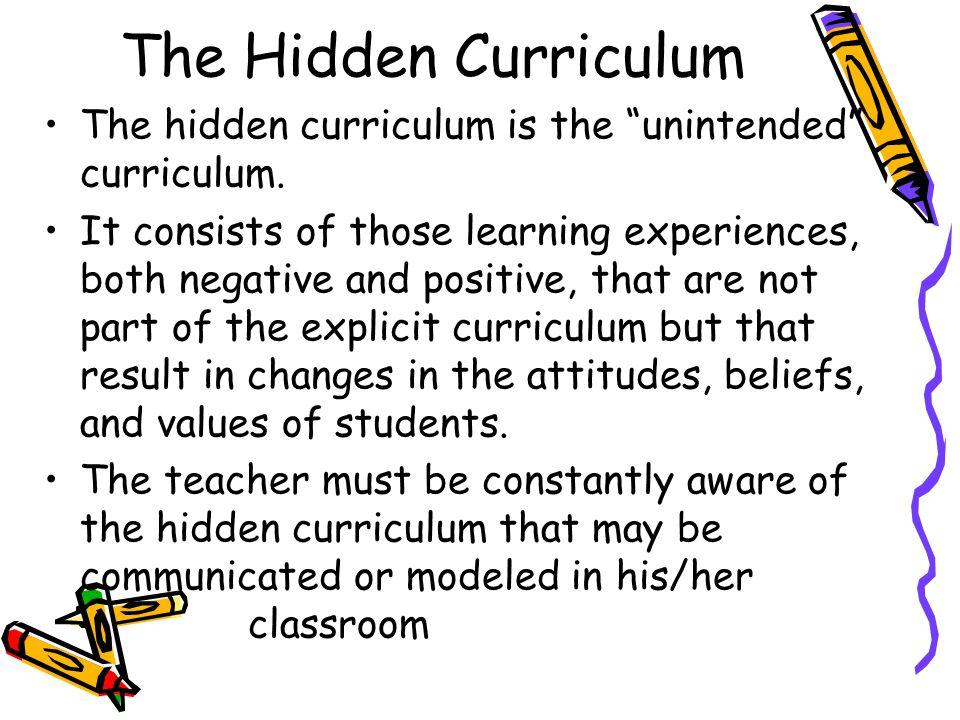 The Hidden Curriculum The hidden curriculum is the unintended curriculum.