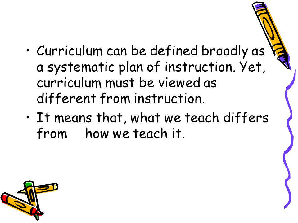 Curriculum can be defined broadly as a systematic plan of instruction