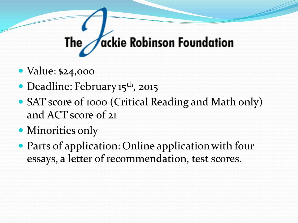 Value: $24,000 Deadline: February 15th, 2015. SAT score of 1000 (Critical Reading and Math only) and ACT score of 21.