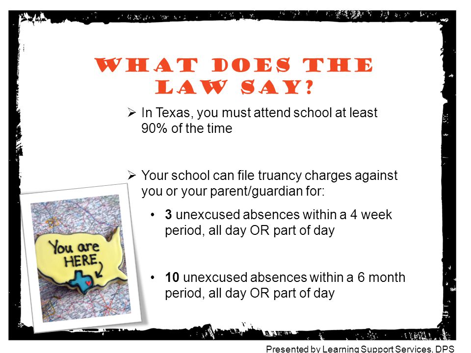 What does the law say In Texas, you must attend school at least 90% of the time.