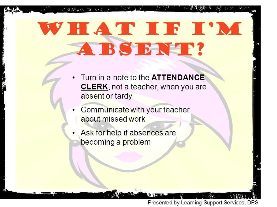 What if I'm absent Turn in a note to the ATTENDANCE CLERK, not a teacher, when you are absent or tardy.